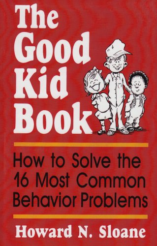 Good Kid Book : How to Solve the 16 Most Common Behavior Problems, HOWARD NORMAN SLOANE