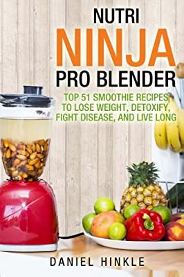 Nutri Ninja Pro Blender: Top 51 Smoothie Recipes to Lose Weight, Detoxify, Fight Disease, and Live Long (DH Kitchen) (Volume 41)
