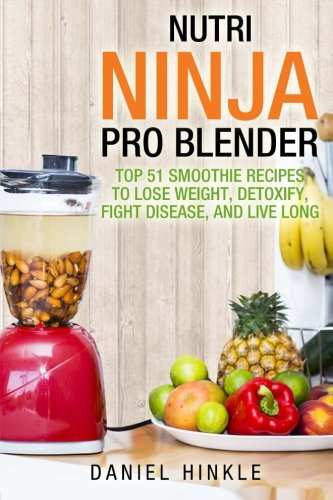 Nutri Ninja Pro Blender: Top 51 Smoothie Recipes to Lose Weight, Detoxify, Fight Disease, and Live Long (DH Kitchen) (Volume 41) by Daniel Hinkle, Marvin Delgado, Ralph Replogle