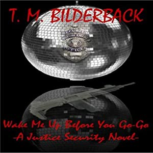Wake Me Up Before You Go-Go: A Justice Security Novel | [T. M. Bilderback]