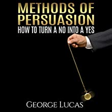 Methods of Persuasion: How to Turn a No into a Yes (       UNABRIDGED) by George Lucas Narrated by Alan Munro