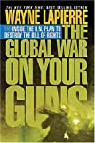 The Global War on Your Guns: Inside the UN Plan To Destroy the Bill of Rights (1595550682) by LaPierre, Wayne