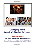 Changing Faces: America's Wealth Advisors: The PlayBook (1419621904) by Robinson, James M.