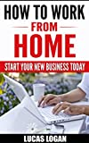 How to Work From Home: Start your new business today with this step by step guide! (How to Work From Home, Home based business, Self employment, entrepreneur)