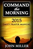 Command the Morning: 2015 Daily Prayer Manual (Command the Morning Series)