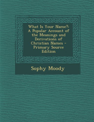 What Is Your Name?: A Popular Account Of The Meanings And Derivations Of Christian Names - Primary Source Edition front-851492