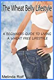 The Wheat Belly Lifestyle: The Beginners Guide to Living a Wheat-Free Life: Includes Wheat Free Recipes to Get You Started (The Home Life Series Book 18)