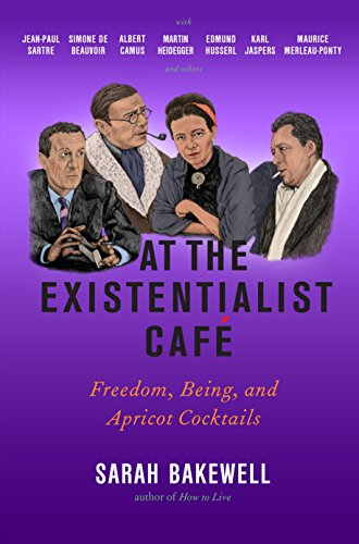 At the Existentialist Café: Freedom, Being, and Apricot Cocktails with Jean-Paul Sartre, Simone de Beauvoir, Albert Camus, Martin Heidegger, Maurice Merleau-Ponty and Others by Sarah Bakewell cover