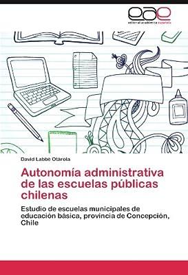 Autonomía administrativa de las escuelas públicas chilenas: Estudio de escuelas municipales de educación básica, provincia de Concepción, Chile (Spanish Edition)
