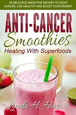 Anti-Cancer Smoothies: Healing With Superfoods: 35 Delicious Smoothie Recipes to Fight Cancer, Live Healthy and Boost Your Energy by CreateSpace Independent Publishing Platform