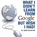 What I Didn't Learn from Google but Wish I Had: How to Harness the Internet to Create a Fulltime Income Online (       UNABRIDGED) by Jamie McIntyre Narrated by Jamie Nesvold