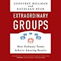 Extraordinary Groups: How Ordinary Teams Achieve Amazing Results Audiobook by Geoffrey M. Bellman, Kathleen D. Ryan Narrated by Kymberly Dakin