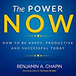 The Power of Now: How to Be Happy, Productive and Successful Today | Benjamin Chapin