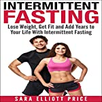 Intermittent Fasting: Lose Weight, Get Fit and Add Years to Your Life with Intermittent Fasting | Sara Elliott Price