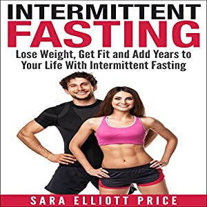 Intermittent Fasting: Lose Weight, Get Fit and Add Years to Your Life with Intermittent Fasting Audiobook
