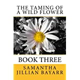 The Taming of a Wild Flower: Book Three ~ Samantha Jillian Bayarr