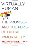 Virtually Human: The Promise and the Peril of Digital Immortality