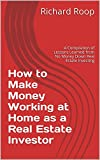 How to Make Money Working at Home as a Real Estate Investor: A Compilation of Lessons Learned from No Money Down Real Estate Investing
