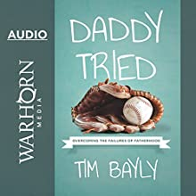 Daddy Tried: Overcoming the Failures of Fatherhood | Livre audio Auteur(s) : Tim Bayly Narrateur(s) : Tim Bayly