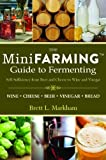 img - for Mini Farming Guide to Fermenting: Self-Sufficiency from Beer and Cheese to Wine and Vinegar (Mini Farming Guides) [Paperback] [2012] 1 Ed. Brett L. Markham book / textbook / text book