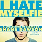 I Hate Myselfie Audiobook by Shane Dawson Narrated by Shane Dawson