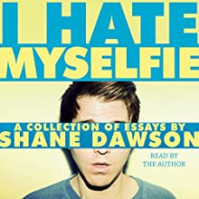 I Hate Myselfie (       UNABRIDGED) by Shane Dawson Narrated by Shane Dawson