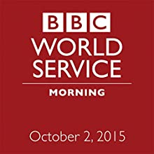 October 02, 2015: Morning  by  BBC Newshour Narrated by Owen Bennett-Jones, Lyse Doucet, Robin Lustig, Razia Iqbal, James Coomarasamy, Julian Marshall