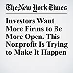 Investors Want More Firms to Be More Open. This Nonprofit Is Trying to Make It Happen | David Gelles