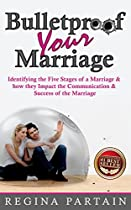 Bulletproof Your Marriage: Identifying The Five Stages Of A Marriage And How They Impact The Communication And Success Of The Marriage