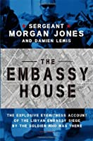 The Embassy House: The Explosive Eyewitness Account of the Libyan Embassy Siege by the Soldier Who Was There