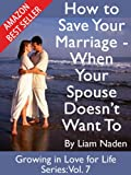 How to Save Your Marriage - When Your Spouse Doesnt Want to (Growing in Love for Life Series, Vol. 7)