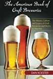 The American Book of Craft Breweries: The History, Culture and Legacy of Craft Breweries and Beers in America