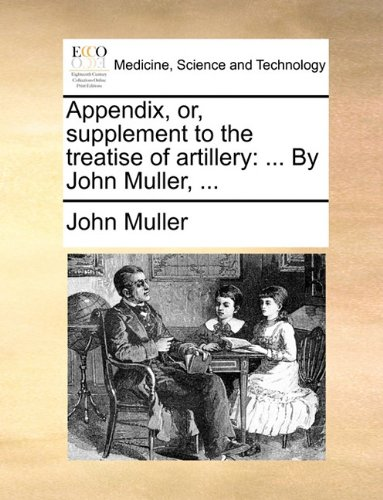 Appendix, or, supplement to the treatise of artillery: ... By John Muller, ...