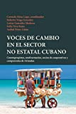 img - for Voces de cambio en el sector no estatal cubano : cuentapropistas, usufructuarios, socios de cooperativas y compraventa de viviendas (Spanish Edition) book / textbook / text book