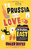 Roger Boyes To Prussia With Love: Misadventures in Rural East Germany