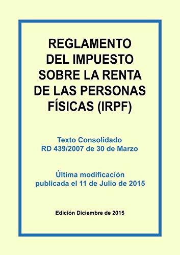 Reglamento del Impuesto sobre la Renta de las Personas Físicas (IRPF): Texto consolidado del Real Decreto 439/2007 incluyendo las últimas modificaciones del 11 de Julio de 2015