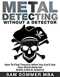 Metal Detecting: Without A Detector: How To Find Treasure When You Can't Use Your Metal Detector (Gold, Coins & Jewelry)