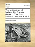 The antiquities of Ireland By Francis Grose ... The first volume.  Volume 1 of 2