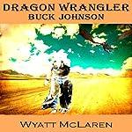 Buck Johnson: Dragon Wrangler   Wyatt McLaren