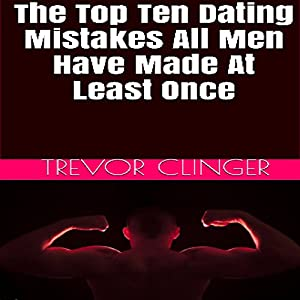 The Top 10 Dating Mistakes All Men Have Made at Least Once Audiobook