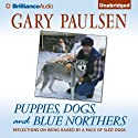 Puppies, Dogs, and Blue Northers: Reflections on Being Raised by a Pack of Sled Dogs (       UNABRIDGED) by Gary Paulsen Narrated by Gary Paulsen