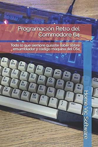 Programación Retro del Commodore 64 Todo lo que siempre quisiste saber sobre ensamblador y código máquina del C64  [Home Vic Software] (Tapa Blanda)