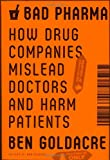 Bad Pharma: How Drug Companies Mislead Doctors and Harm Patients Ben Goldacre