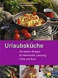 Urlaubsküche: Die besten Rezepte für Wohnmobil, Camping, Hütte und Boot