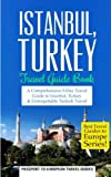 Istanbul: Istanbul, Turkey: Travel Guide Book-A Comprehensive 5-Day Travel Guide to Istanbul, Turkey & Unforgettable Turkish Travel (Best Travel Guides to Europe Series) (Volume 6)