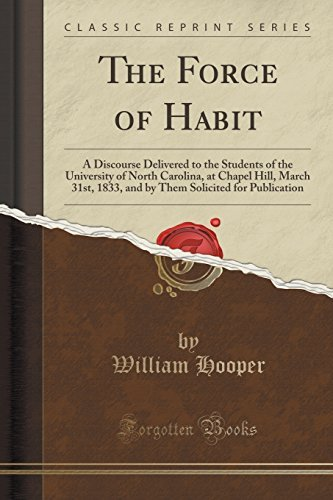 The Force of Habit: A Discourse Delivered to the Students of the University of North Carolina, at Chapel Hill, March 31st, 1833, and by Them Solicited for Publication (Classic Reprint) by William Hooper (2015-09-27)