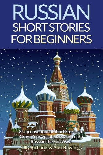 Russian Short Stories For Beginners: 8 Unconventional Short Stories to Grow Your Vocabulary and Learn Russian the Fun Way! (Volume 1)By
