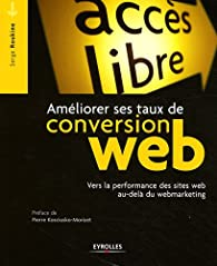 Ameliorer Ses Taux de Conversion Web. Vers la Performance des sites au-del� du Webmarketing par Serge Roukine