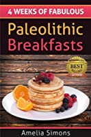4 Weeks of Fabulous Paleolithic Breakfasts (4 Weeks of Fabulous Paleo Recipes Book 1) (English Edition)