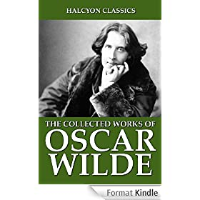 The Collected Works Oscar Wilde: 104 Novels, Poems, and Plays (Unexpurgated Edition) (Halcyon Classics) (English Edition)